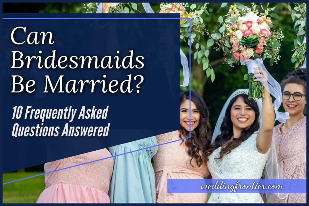 Can Bridesmaids be Married 10 Frequently Asked Questions Answered