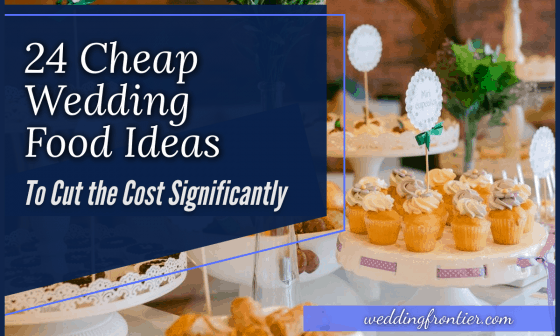 24 Cheap Wedding Food Ideas to Cut the Cost Significantly
